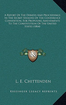 A   Report of the Debates and Proceedings in the Secret Sessions of the Conference Convention, for Proposing Amendments to the Constitution of the Uni by Chittenden, L. E. [Hardcover]